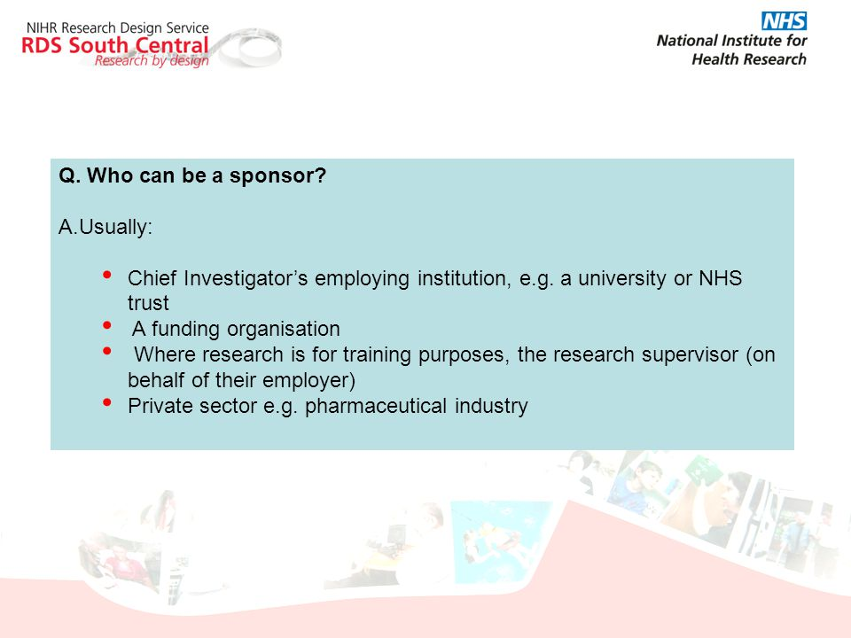 Q. Who can be a sponsor? A.Usually: Chief Investigator's employing institution, e.g. a university or NHS trust A funding organisation Where research i
