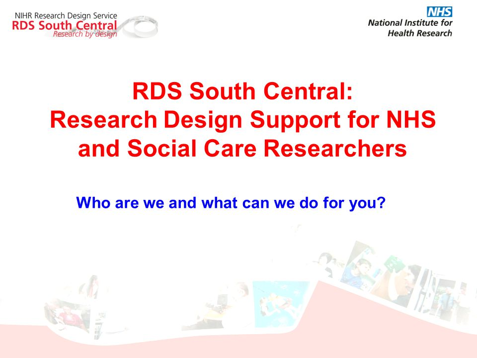 RDS South Central: Research Design Support for NHS and Social Care Researchers Who are we and what can we do for you?