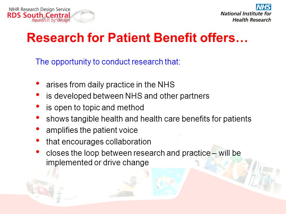 Research for Patient Benefit offers… The opportunity to conduct research that: arises from daily practice in the NHS is developed between NHS and othe
