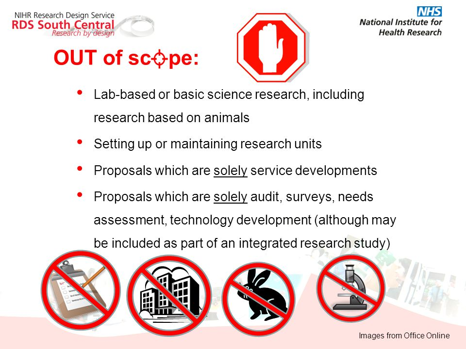 OUT of sc pe: Lab-based or basic science research, including research based on animals Setting up or maintaining research units Proposals which are so