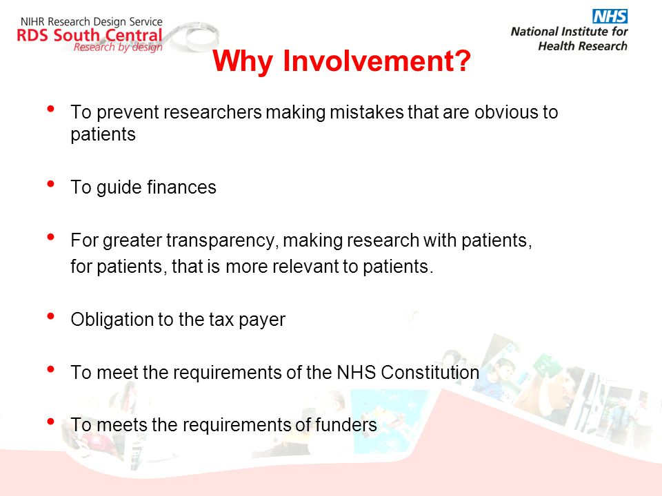Why Involvement? To prevent researchers making mistakes that are obvious to patients To guide finances For greater transparency, making research with