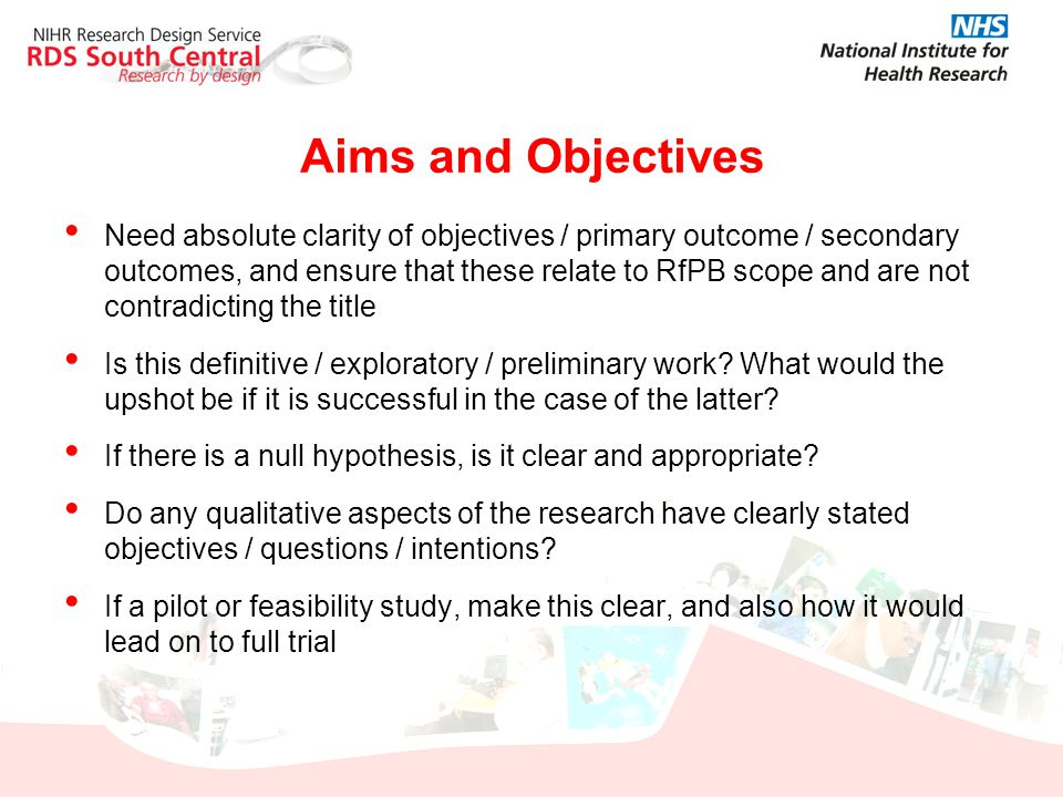 Aims and Objectives Need absolute clarity of objectives / primary outcome / secondary outcomes, and ensure that these relate to RfPB scope and are not