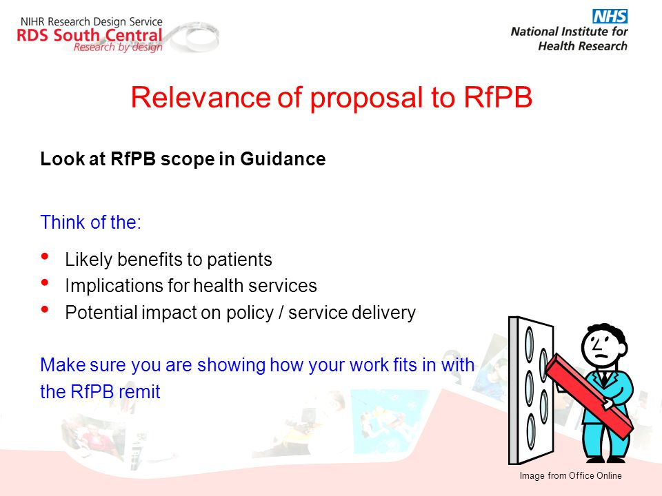 Relevance of proposal to RfPB Look at RfPB scope in Guidance Think of the: Likely benefits to patients Implications for health services Potential impa