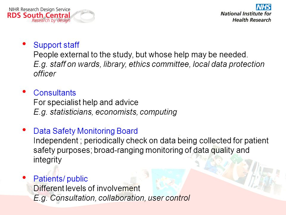 Support staff People external to the study, but whose help may be needed. E.g. staff on wards, library, ethics committee, local data protection office