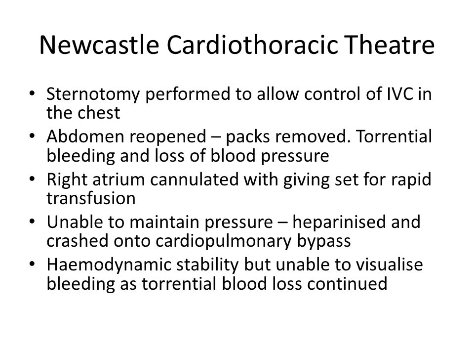 Newcastle Cardiothoracic Theatre Sternotomy performed to allow control of IVC in the chest Abdomen reopened – packs removed.