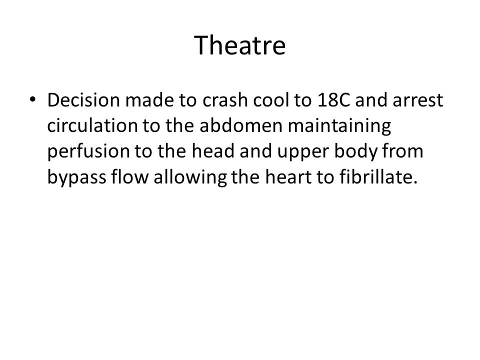 Theatre Decision made to crash cool to 18C and arrest circulation to the abdomen maintaining perfusion to the head and upper body from bypass flow allowing the heart to fibrillate.