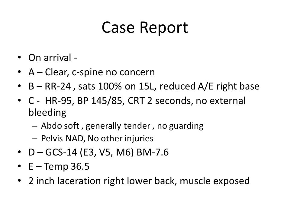 Case Report On arrival - A – Clear, c-spine no concern B – RR-24, sats 100% on 15L, reduced A/E right base C - HR-95, BP 145/85, CRT 2 seconds, no external bleeding – Abdo soft, generally tender, no guarding – Pelvis NAD, No other injuries D – GCS-14 (E3, V5, M6) BM-7.6 E – Temp 36.5 2 inch laceration right lower back, muscle exposed