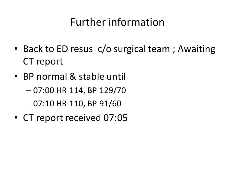 Further information Back to ED resus c/o surgical team ; Awaiting CT report BP normal & stable until – 07:00 HR 114, BP 129/70 – 07:10 HR 110, BP 91/60 CT report received 07:05