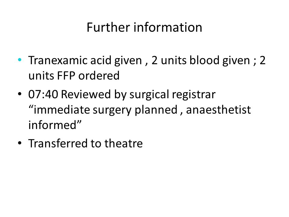 Further information Tranexamic acid given, 2 units blood given ; 2 units FFP ordered 07:40 Reviewed by surgical registrar immediate surgery planned, anaesthetist informed Transferred to theatre