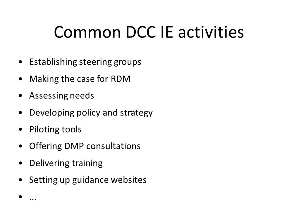 Common DCC IE activities Establishing steering groups Making the case for RDM Assessing needs Developing policy and strategy Piloting tools Offering DMP consultations Delivering training Setting up guidance websites...