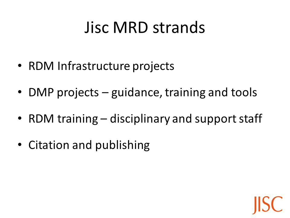 Jisc MRD strands RDM Infrastructure projects DMP projects – guidance, training and tools RDM training – disciplinary and support staff Citation and publishing