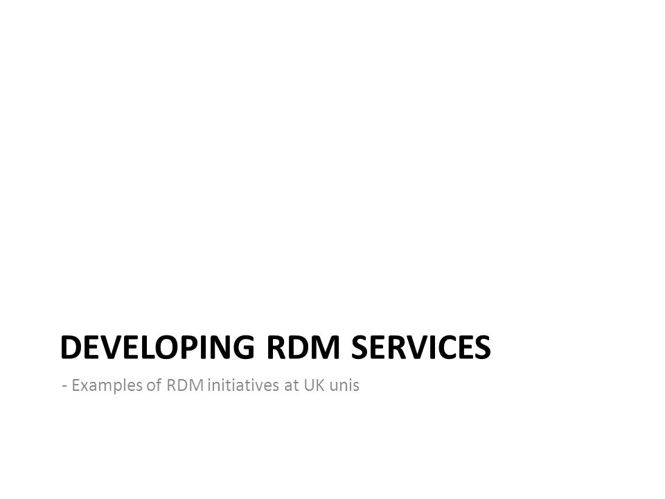 DEVELOPING RDM SERVICES - Examples of RDM initiatives at UK unis