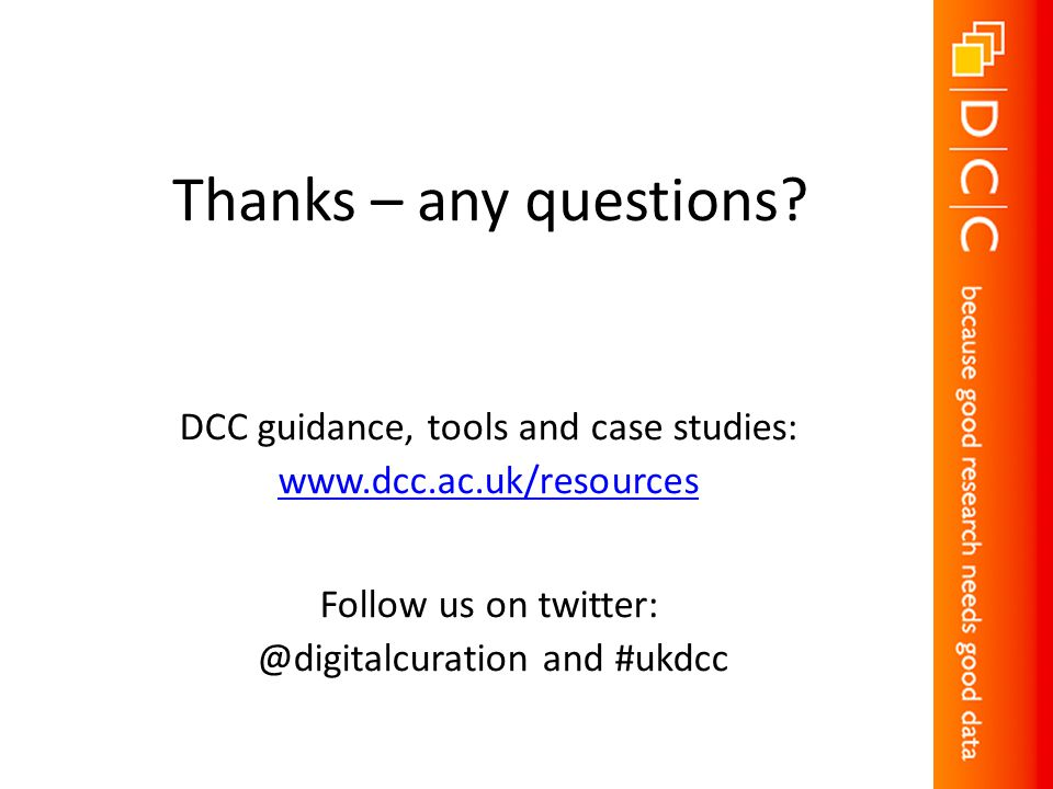 Thanks – any questions? DCC guidance, tools and case studies: www.dcc.ac.uk/resources Follow us on twitter: @digitalcuration and #ukdcc
