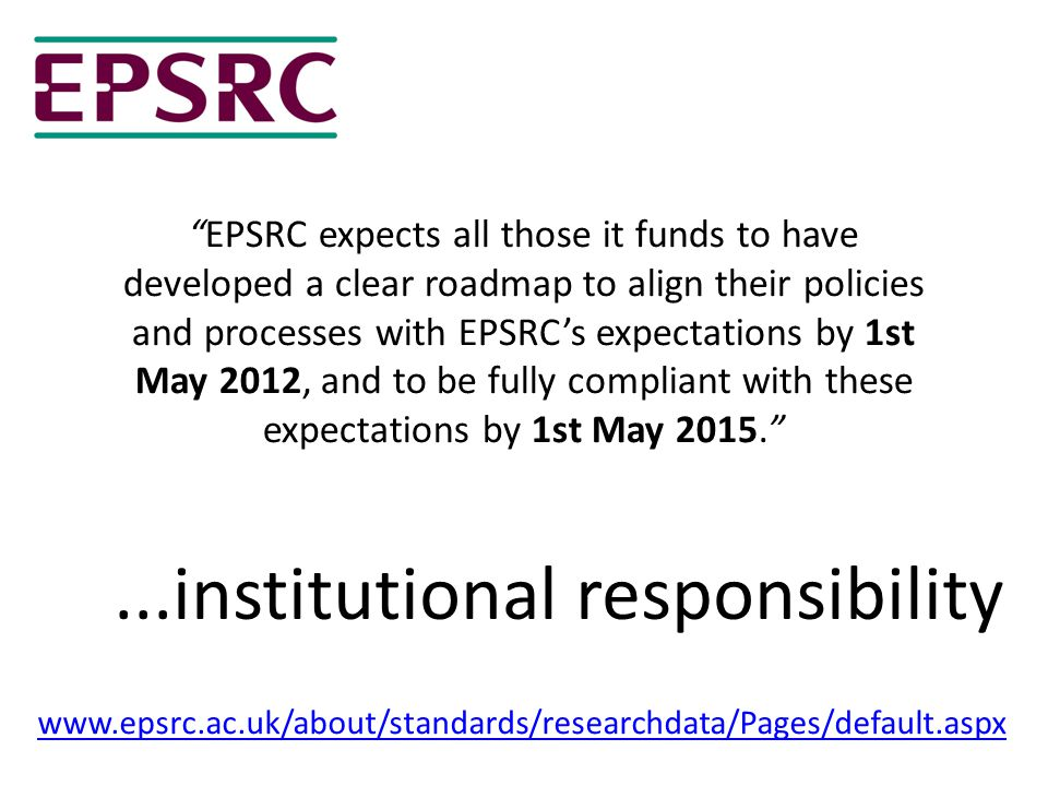 EPSRC expects all those it funds to have developed a clear roadmap to align their policies and processes with EPSRC's expectations by 1st May 2012, and to be fully compliant with these expectations by 1st May 2015. www.epsrc.ac.uk/about/standards/researchdata/Pages/default.aspx...institutional responsibility