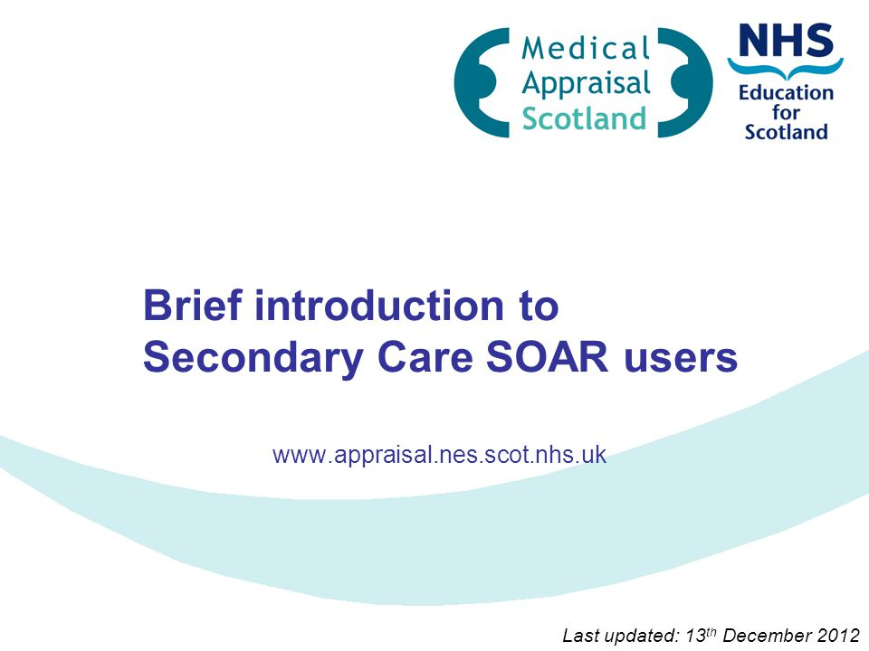 Brief introduction to Secondary Care SOAR users www.appraisal.nes.scot.nhs.uk Last updated: 13 th December 2012