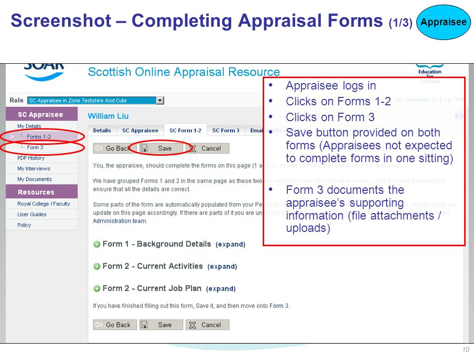 10 Screenshot – Completing Appraisal Forms (1/3) Appraisee logs in Clicks on Forms 1-2 Clicks on Form 3 Save button provided on both forms (Appraisees not expected to complete forms in one sitting) Form 3 documents the appraisee's supporting information (file attachments / uploads) Appraisee