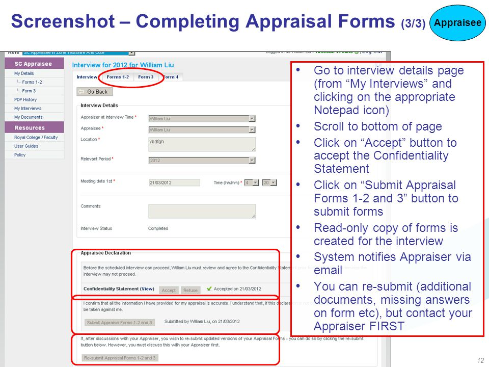 12 Screenshot – Completing Appraisal Forms (3/3) Go to interview details page (from My Interviews and clicking on the appropriate Notepad icon) Scroll to bottom of page Click on Accept button to accept the Confidentiality Statement Click on Submit Appraisal Forms 1-2 and 3 button to submit forms Read-only copy of forms is created for the interview System notifies Appraiser via email You can re-submit (additional documents, missing answers on form etc), but contact your Appraiser FIRST Appraisee
