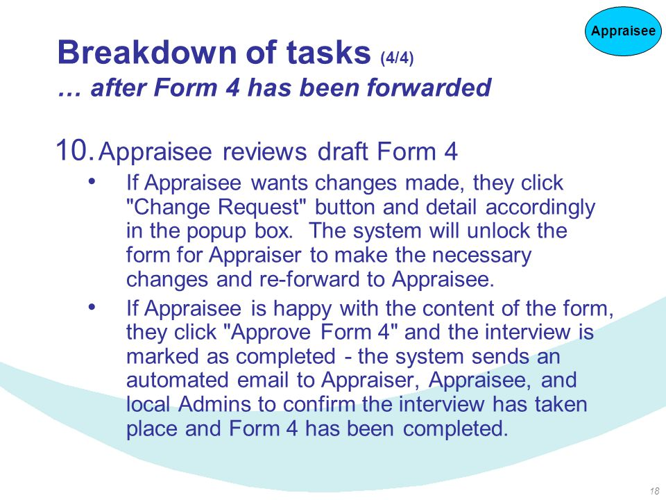 18 Breakdown of tasks (4/4) … after Form 4 has been forwarded 10. Appraisee reviews draft Form 4 If Appraisee wants changes made, they click
