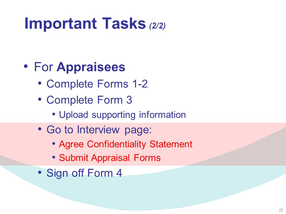 22 Important Tasks (2/2) For Appraisees Complete Forms 1-2 Complete Form 3 Upload supporting information Go to Interview page: Agree Confidentiality Statement Submit Appraisal Forms Sign off Form 4