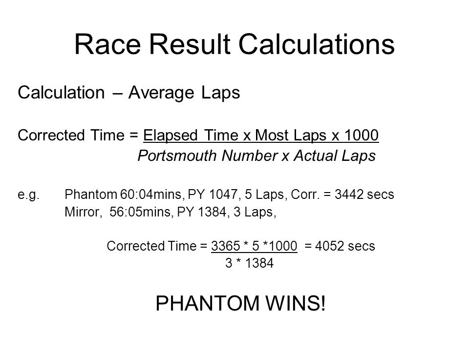 Race Result Calculations Basic Calculation Corrected Time = Elapsed Time x 1000 Portsmouth Number e.g.Phantom 60:04mins, PY 1047 Corrected time = 3604*1000/1047 = 3442 secs
