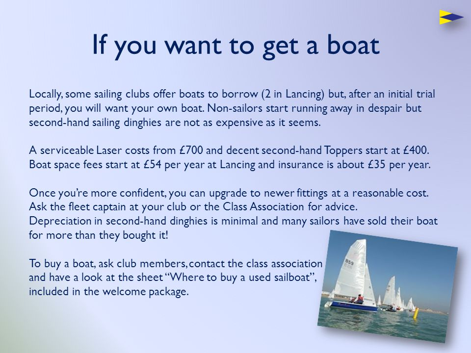 If you want to get a boat Locally, some sailing clubs offer boats to borrow (2 in Lancing) but, after an initial trial period, you will want your own boat.