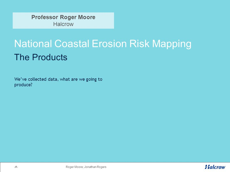 1Roger Moore; Jonathan Rogers National Coastal Erosion Risk Mapping The Products We've collected data, what are we going to produce.