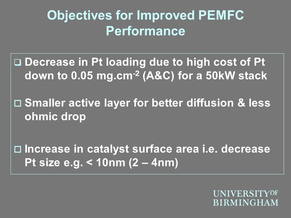 Objectives for Improved PEMFC Performance  Decrease in Pt loading due to high cost of Pt down to 0.05 mg.cm -2 (A&C) for a 50kW stack  Smaller activ