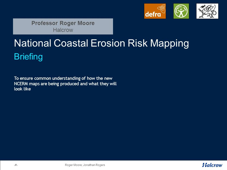 1Roger Moore; Jonathan Rogers National Coastal Erosion Risk Mapping Briefing To ensure common understanding of how the new NCERM maps are being produced and what they will look like Professor Roger Moore Halcrow