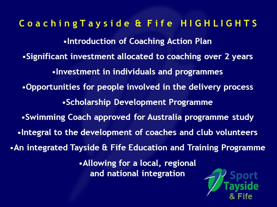 Introduction of Coaching Action Plan Significant investment allocated to coaching over 2 years Investment in individuals and programmes Opportunities for people involved in the delivery process Scholarship Development Programme Swimming Coach approved for Australia programme study Integral to the development of coaches and club volunteers An integrated Tayside & Fife Education and Training Programme Allowing for a local, regional and national integration & Fife C o a c h i n g T a y s i d e & F i f e H I G H L I G H T S