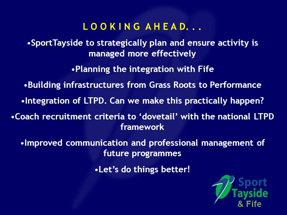 L O O K I N G A H E A D... SportTayside to strategically plan and ensure activity is managed more effectively Planning the integration with Fife Build