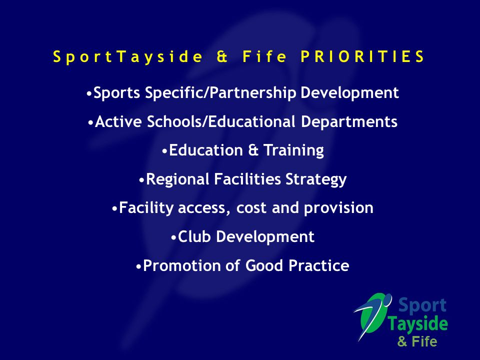 S p o r t T a y s i d e & F i f e P R I O R I T I E S Sports Specific/Partnership Development Active Schools/Educational Departments Education & Training Regional Facilities Strategy Facility access, cost and provision Club Development Promotion of Good Practice & Fife