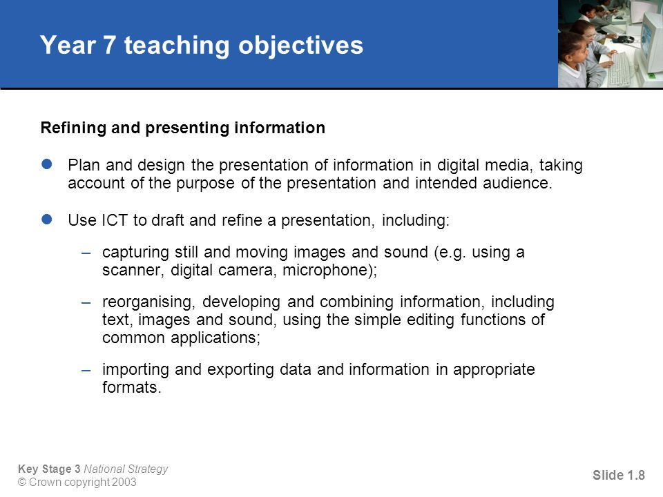 Key Stage 3 National Strategy © Crown copyright 2003 Slide 1.7 Activity 2 Identify those objectives that require knowledge and understanding of sound and moving images.