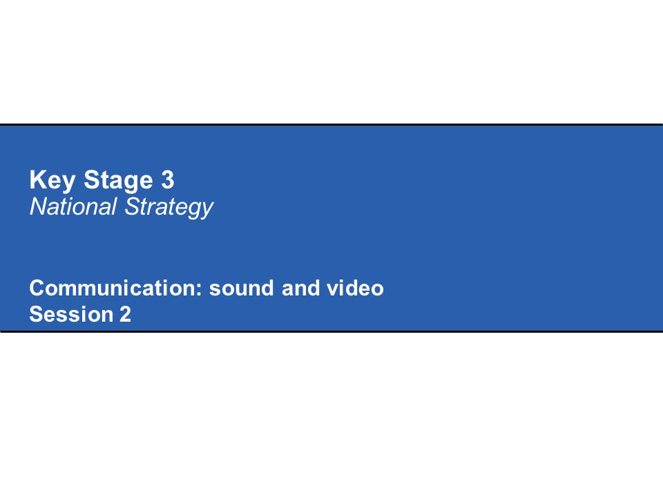 Key Stage 3 National Strategy Communication: sound and video Session 2