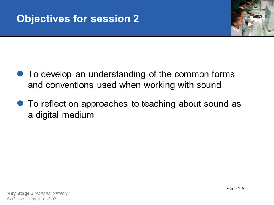 Key Stage 3 National Strategy © Crown copyright 2003 Objectives for session 2 To develop an understanding of the common forms and conventions used when working with sound To reflect on approaches to teaching about sound as a digital medium Slide 2.5