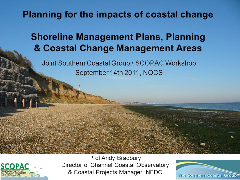 Planning for the impacts of coastal change Shoreline Management Plans, Planning & Coastal Change Management Areas Joint Southern Coastal Group / SCOPA