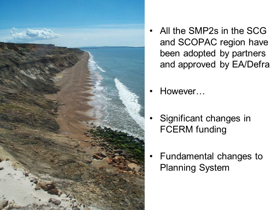 All the SMP2s in the SCG and SCOPAC region have been adopted by partners and approved by EA/Defra However… Significant changes in FCERM funding Fundam