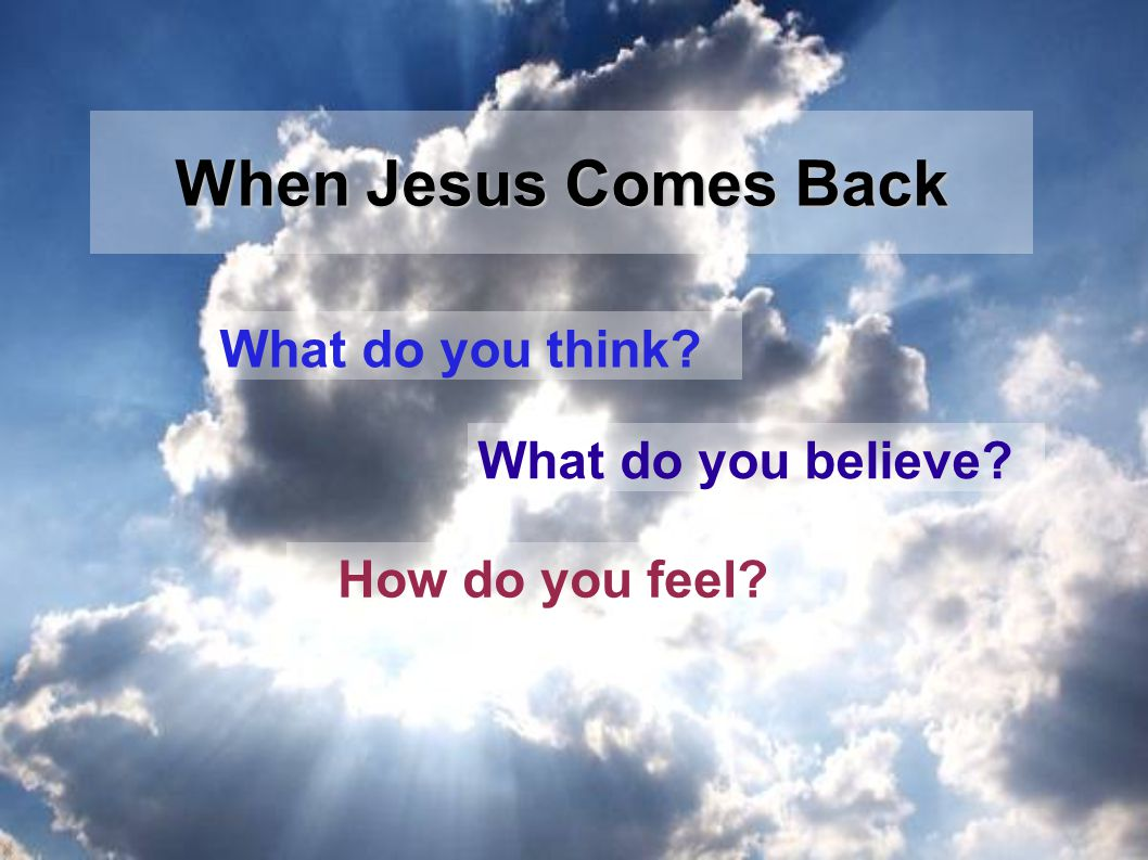 What do you think What do you believe How do you feel When Jesus Comes Back