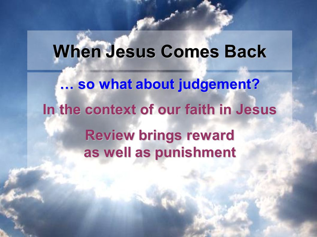 … so what about judgement? In the context of our faith in Jesus Review brings reward as well as punishment When Jesus Comes Back