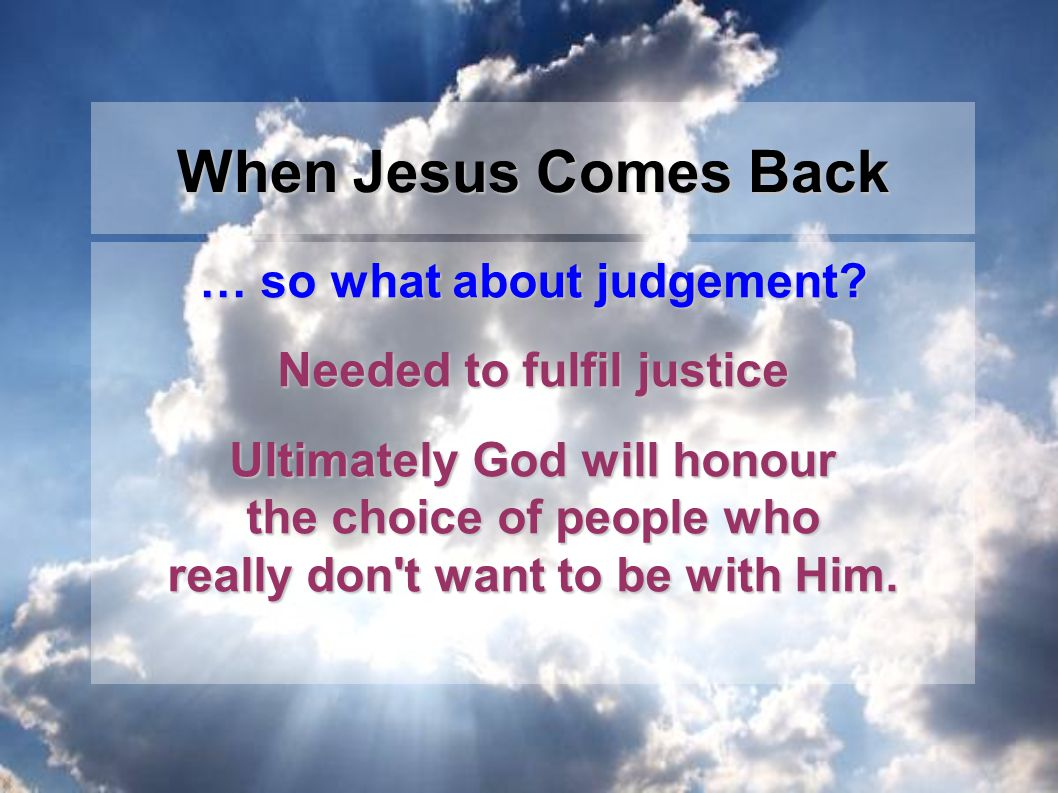 … so what about judgement? Needed to fulfil justice Ultimately God will honour the choice of people who really don't want to be with Him. When Jesus C
