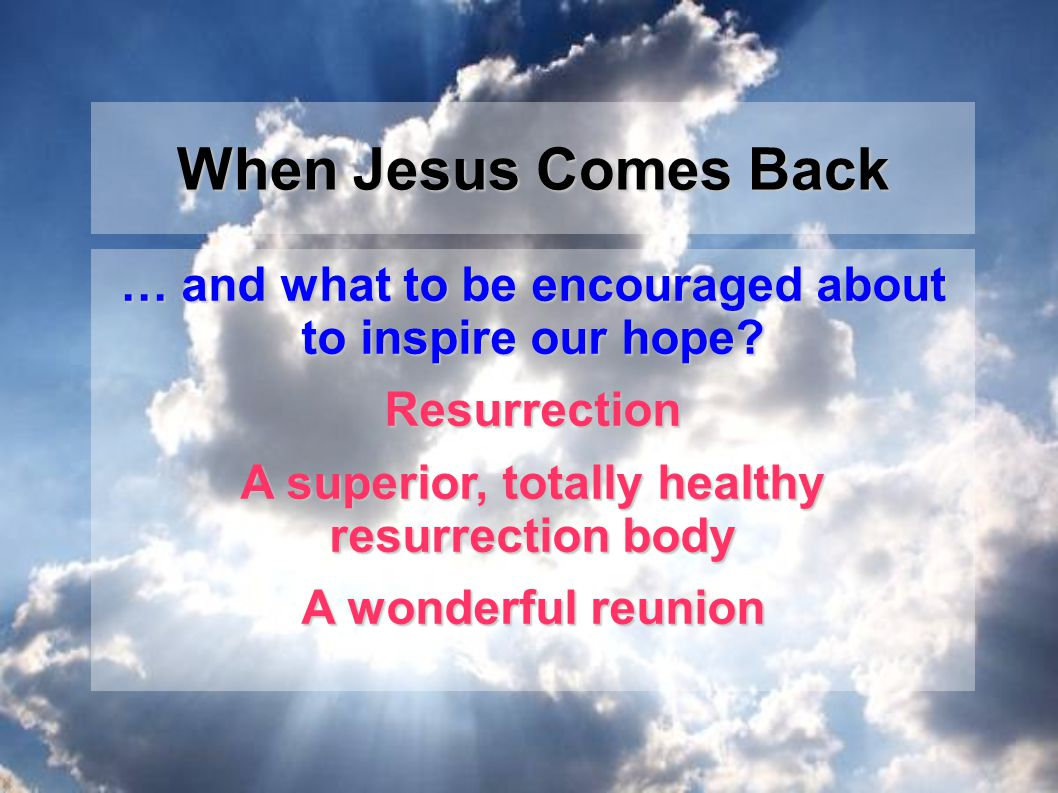 … and what to be encouraged about to inspire our hope? Resurrection A superior, totally healthy resurrection body A wonderful reunion When Jesus Comes