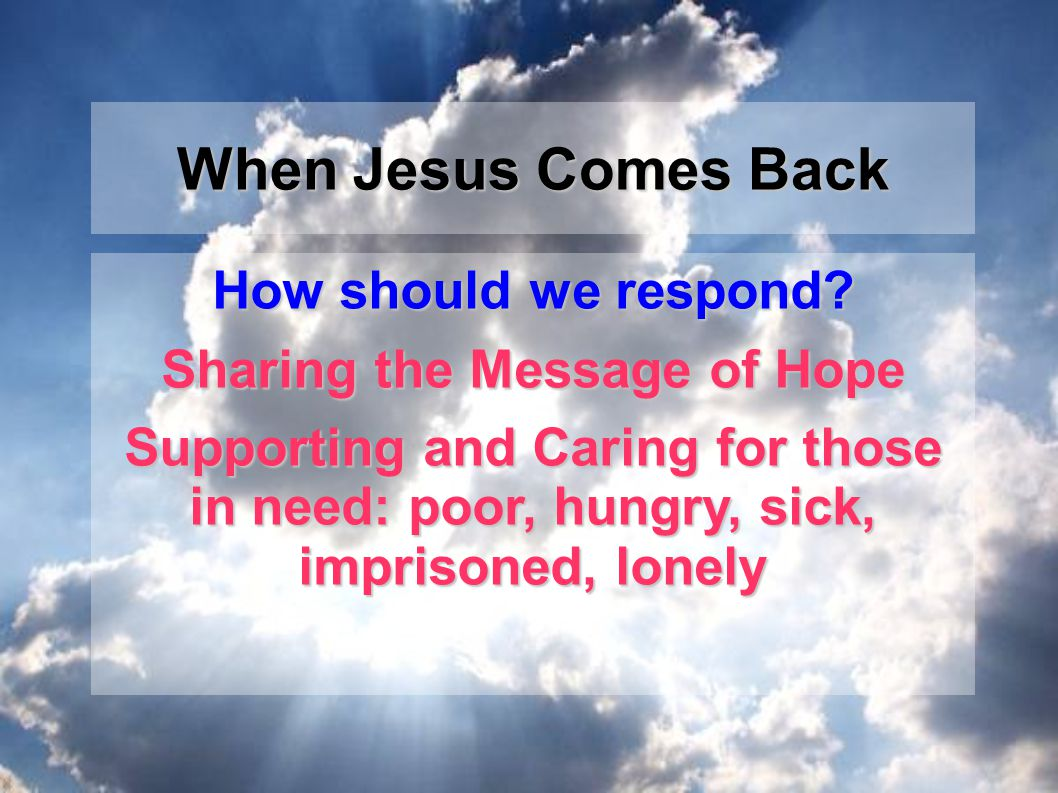 How should we respond? Sharing the Message of Hope Supporting and Caring for those in need: poor, hungry, sick, imprisoned, lonely When Jesus Comes Ba