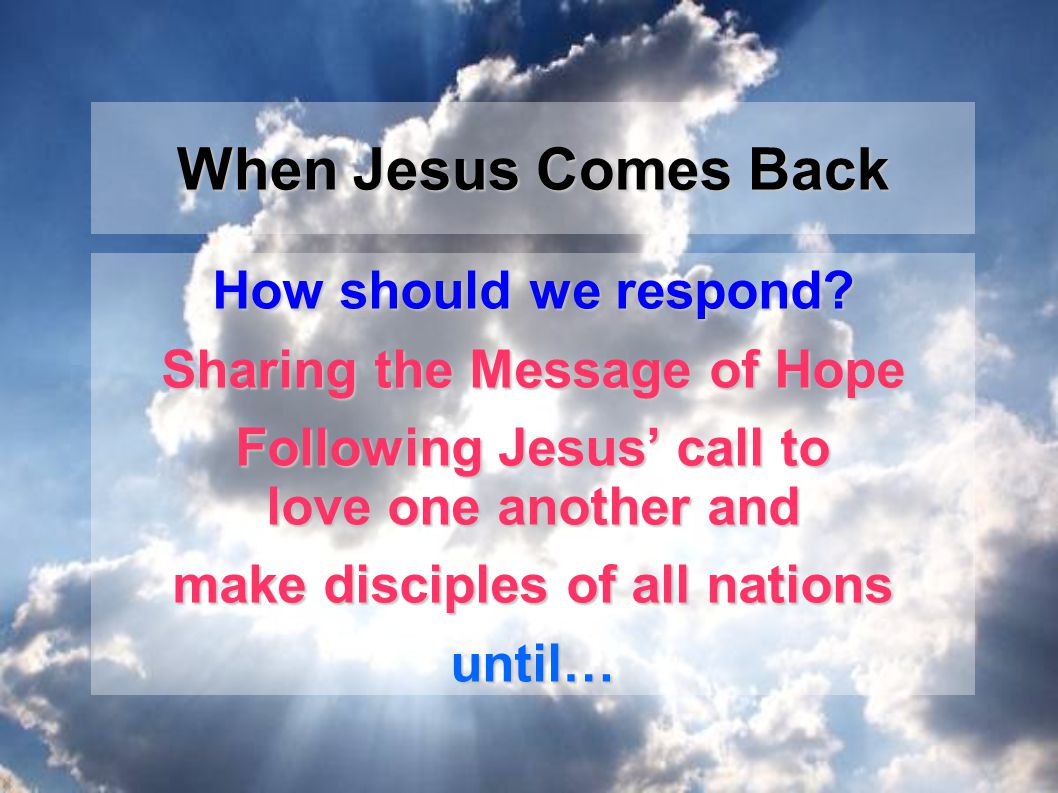 How should we respond? Sharing the Message of Hope Following Jesus' call to love one another and make disciples of all nations until… When Jesus Comes