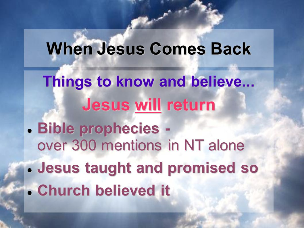 Things to know and believe... Jesus will return Bible prophecies - over 300 mentions in NT alone Bible prophecies - over 300 mentions in NT alone Jesu