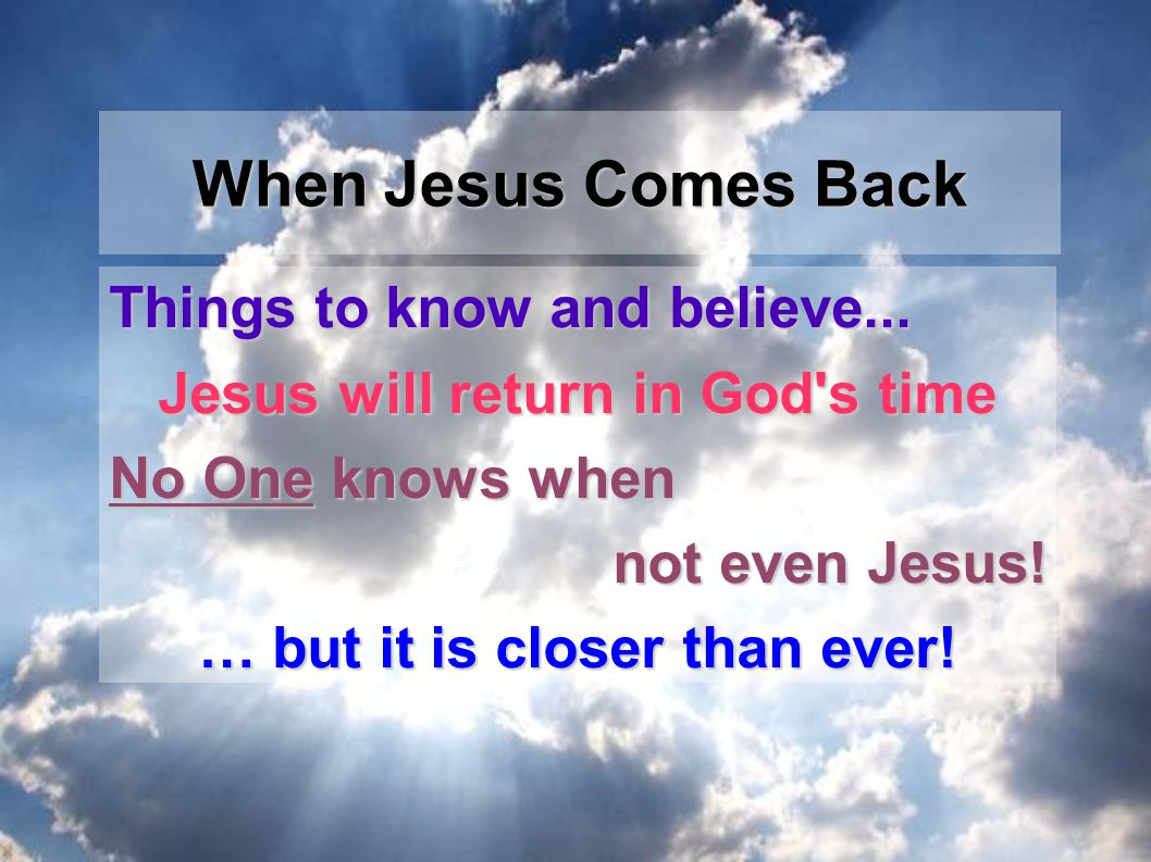 Things to know and believe...Jesus will return in God s time No One knows when not even Jesus.