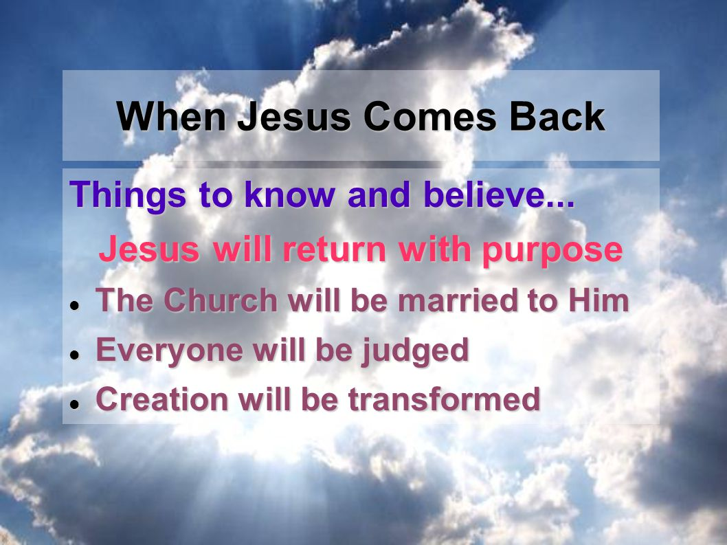 Things to know and believe... Jesus will return with purpose The Church will be married to Him The Church will be married to Him Everyone will be judg
