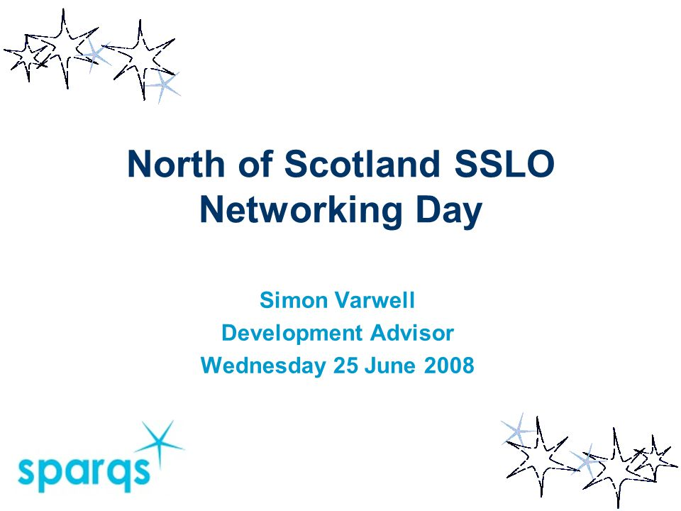 North of Scotland SSLO Networking Day Simon Varwell Development Advisor Wednesday 25 June 2008