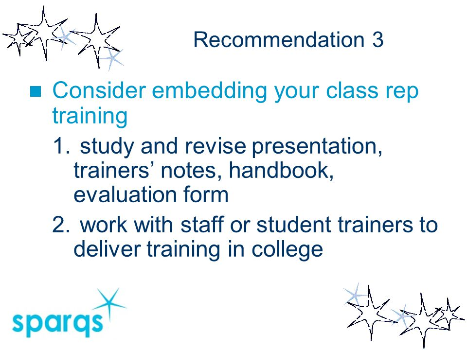 Recommendation 3 Consider embedding your class rep training 1. study and revise presentation, trainers' notes, handbook, evaluation form 2. work with