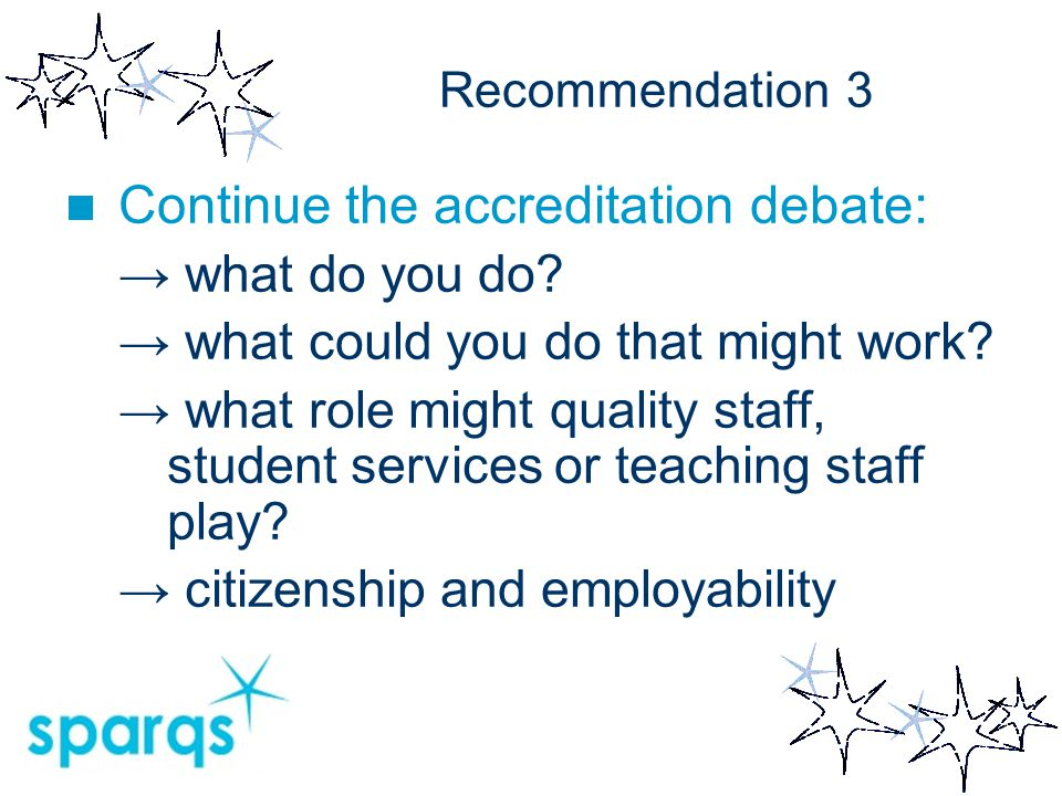 Recommendation 3 Continue the accreditation debate: → what do you do? → what could you do that might work? → what role might quality staff, student se