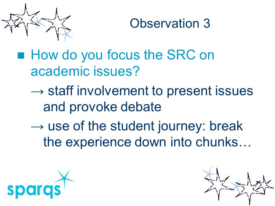 Observation 3 How do you focus the SRC on academic issues? → staff involvement to present issues and provoke debate → use of the student journey: brea