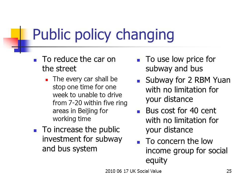 2010 06 17 UK Social Value25 Public policy changing To reduce the car on the street The every car shall be stop one time for one week to unable to drive from 7-20 within five ring areas in Beijing for working time To increase the public investment for subway and bus system To use low price for subway and bus Subway for 2 RBM Yuan with no limitation for your distance Bus cost for 40 cent with no limitation for your distance To concern the low income group for social equity
